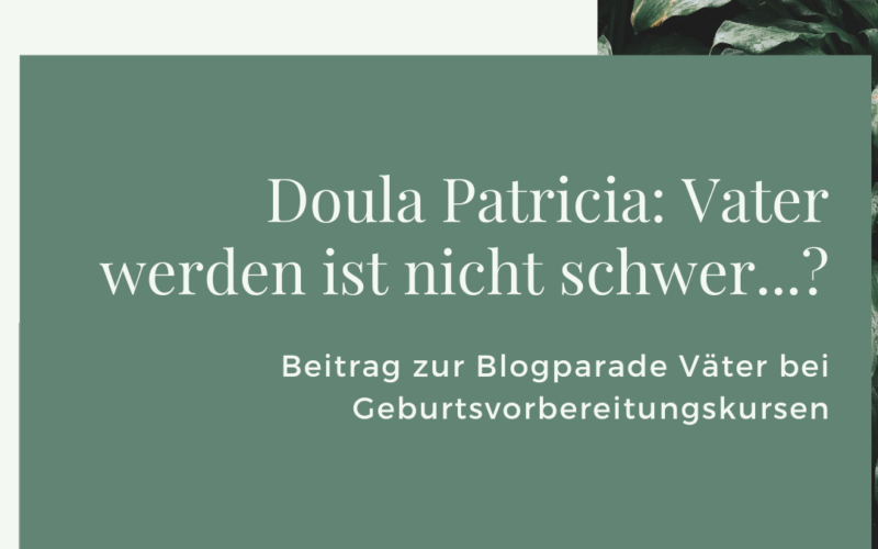 """Titelbild des Beitrags """"Doula Patricia: Vater werden ist nicht schwer"""" als Beitrag zur Blogparade Väter in Geburtsvorbereitungskursen"""